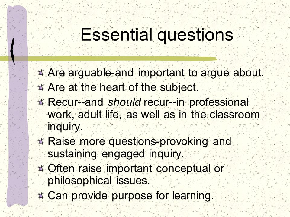 Essential questions Are arguable-and important to argue about.