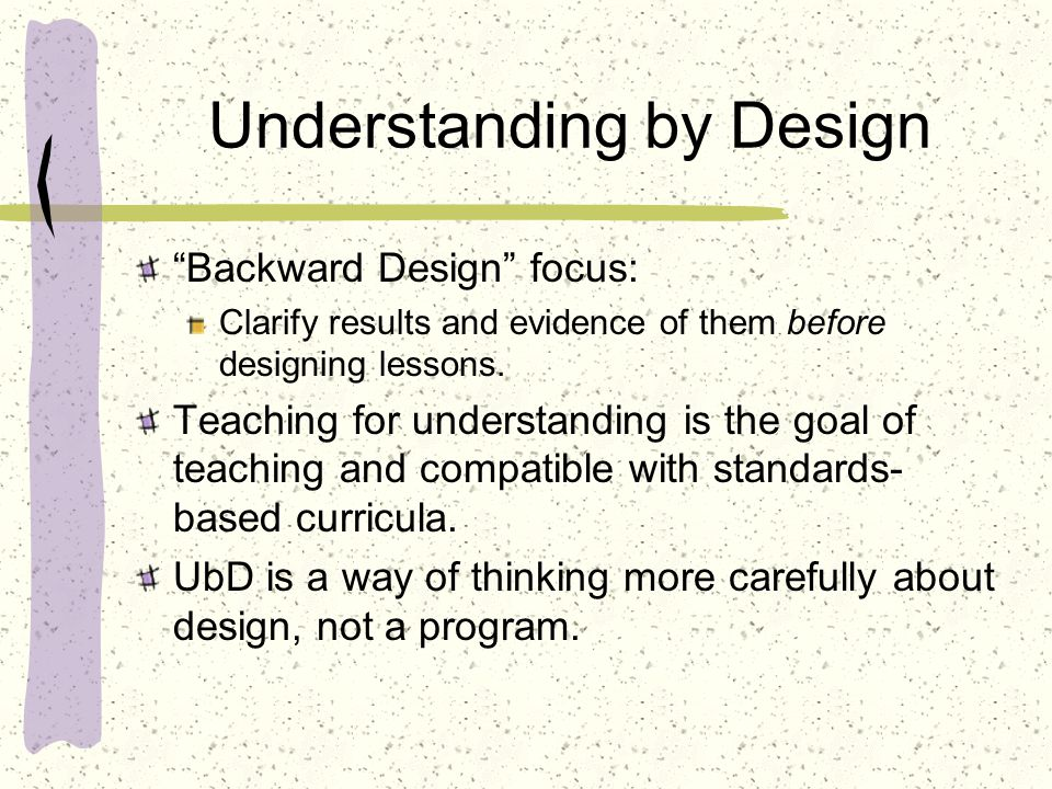 Understanding by Design Backward Design focus: Clarify results and evidence of them before designing lessons.