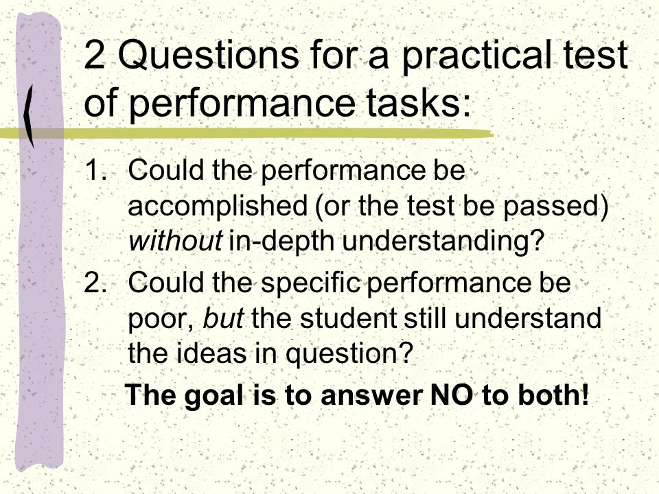 2 Questions for a practical test of performance tasks: 1.Could the performance be accomplished (or the test be passed) without in-depth understanding.