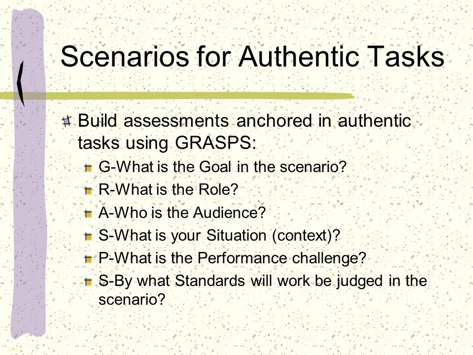 Scenarios for Authentic Tasks Build assessments anchored in authentic tasks using GRASPS: G-What is the Goal in the scenario.