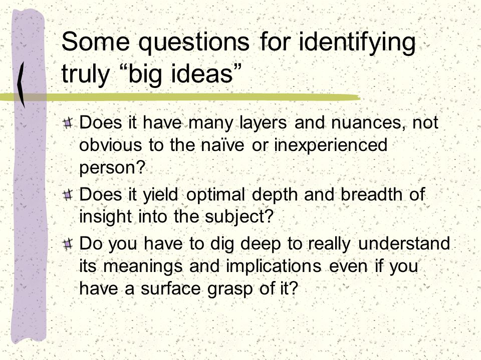 Some questions for identifying truly big ideas Does it have many layers and nuances, not obvious to the naïve or inexperienced person.
