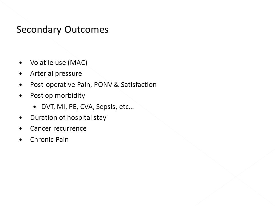 Volatile use (MAC) Arterial pressure Post-operative Pain, PONV & Satisfaction Post op morbidity DVT, MI, PE, CVA, Sepsis, etc… Duration of hospital stay Cancer recurrence Chronic Pain