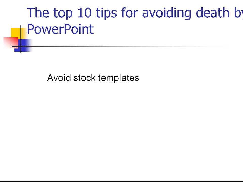 Avoid stock templates The top 10 tips for avoiding death by PowerPoint 7.