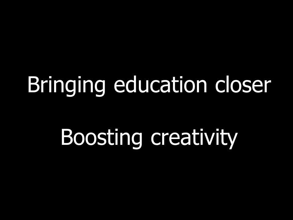 Bringing education closer Boosting creativity