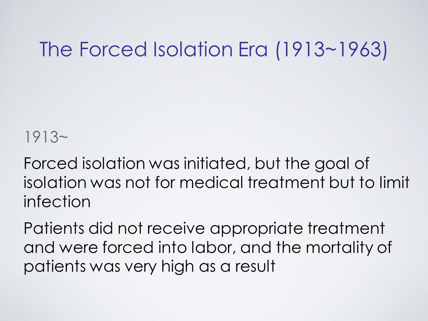 The Forced Isolation Era (1913~1963) 1913~ Forced isolation was initiated, but the goal of isolation was not for medical treatment but to limit infection Patients did not receive appropriate treatment and were forced into labor, and the mortality of patients was very high as a result