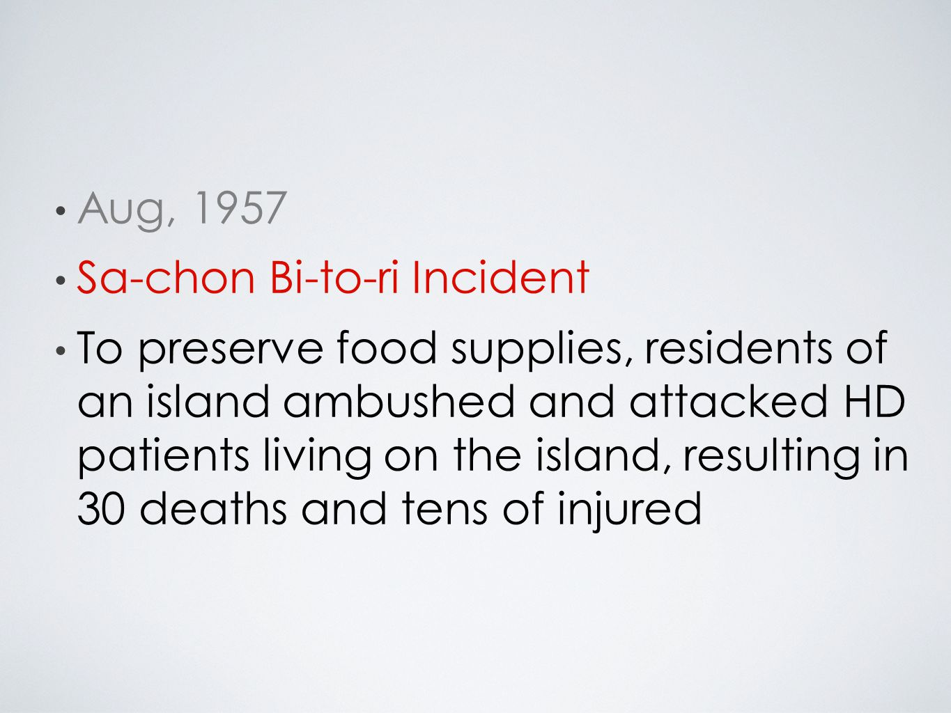 Aug, 1957 Sa-chon Bi-to-ri Incident To preserve food supplies, residents of an island ambushed and attacked HD patients living on the island, resulting in 30 deaths and tens of injured