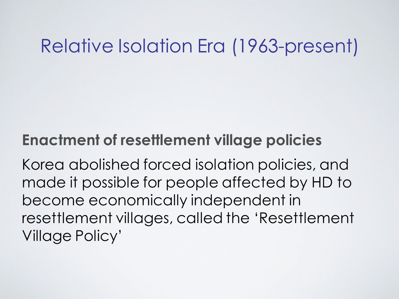 Relative Isolation Era (1963-present) Enactment of resettlement village policies Korea abolished forced isolation policies, and made it possible for people affected by HD to become economically independent in resettlement villages, called the 'Resettlement Village Policy'