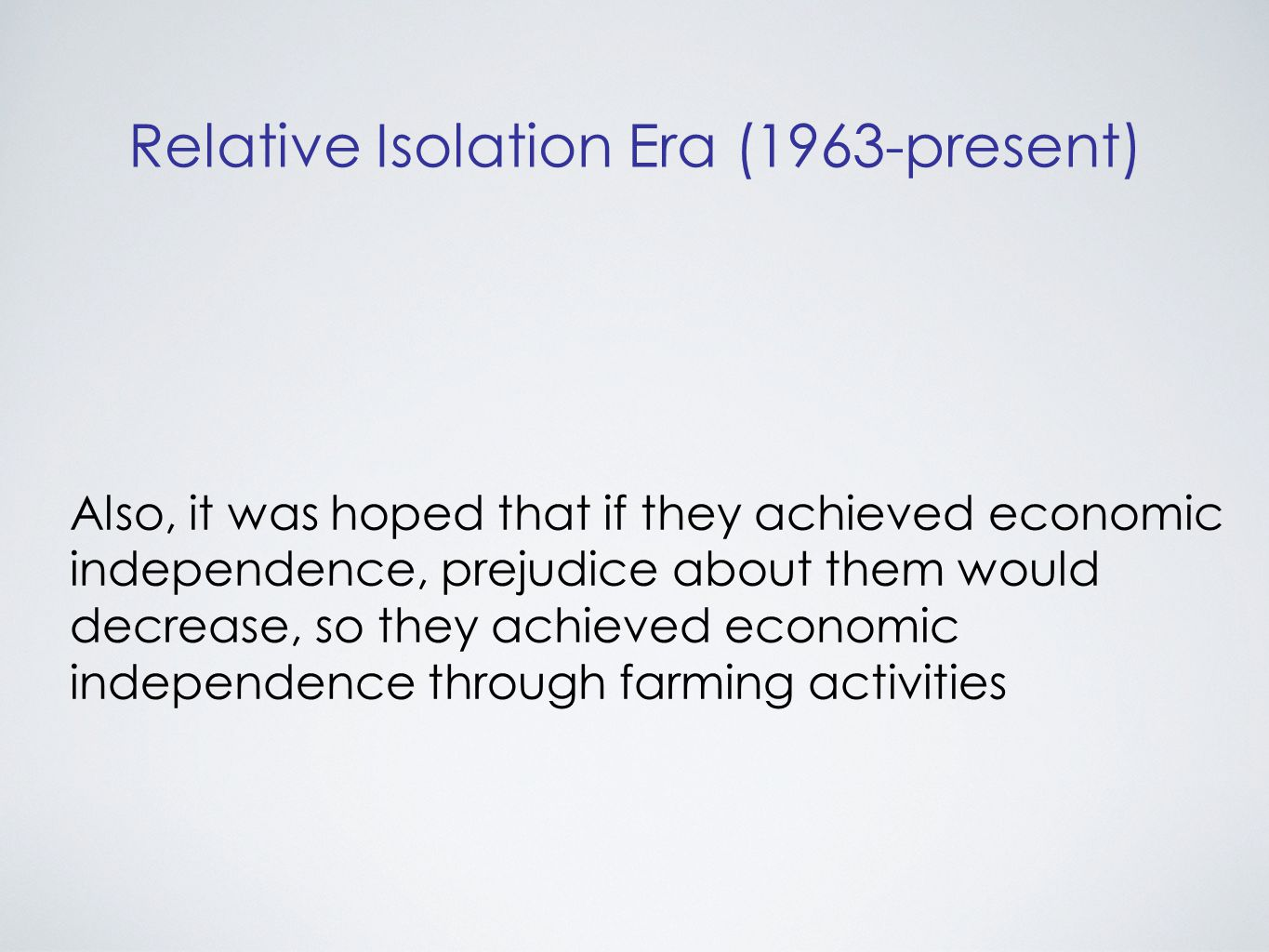 Relative Isolation Era (1963-present) Also, it was hoped that if they achieved economic independence, prejudice about them would decrease, so they achieved economic independence through farming activities