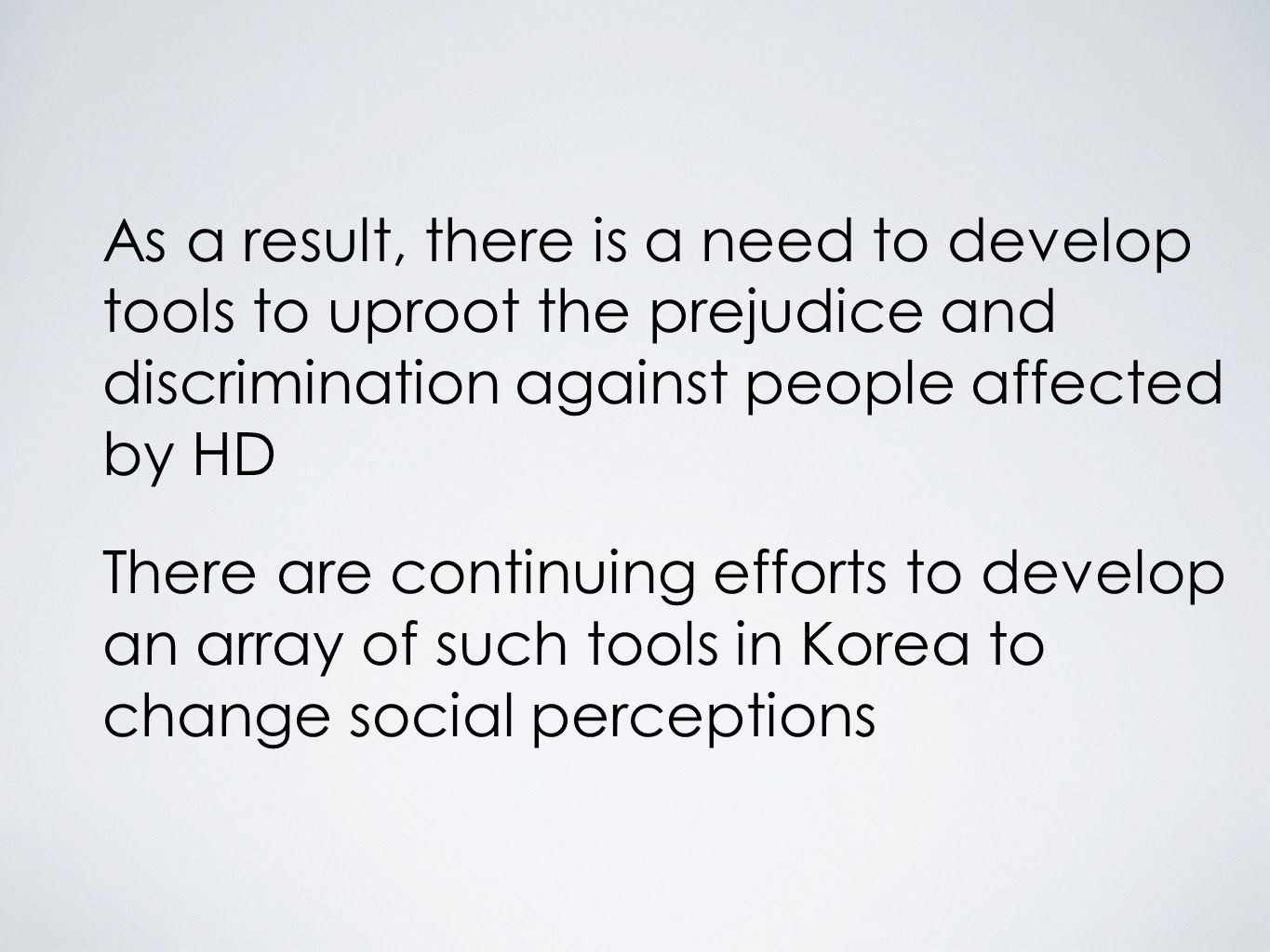 As a result, there is a need to develop tools to uproot the prejudice and discrimination against people affected by HD There are continuing efforts to develop an array of such tools in Korea to change social perceptions