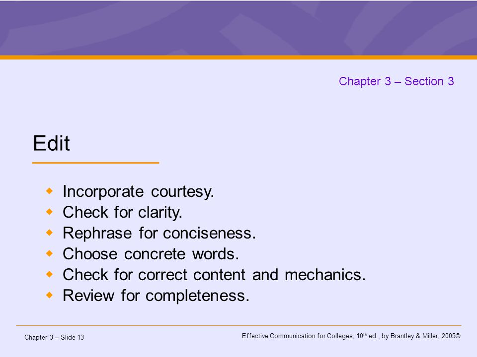 Chapter 3 – Slide 13 Effective Communication for Colleges, 10 th ed., by Brantley & Miller, 2005© Chapter 3 – Section 3 Edit  Incorporate courtesy.