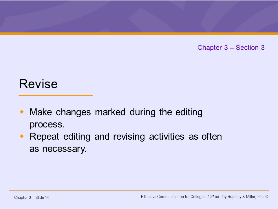 Chapter 3 – Slide 14 Effective Communication for Colleges, 10 th ed., by Brantley & Miller, 2005© Chapter 3 – Section 3 Revise  Make changes marked during the editing process.