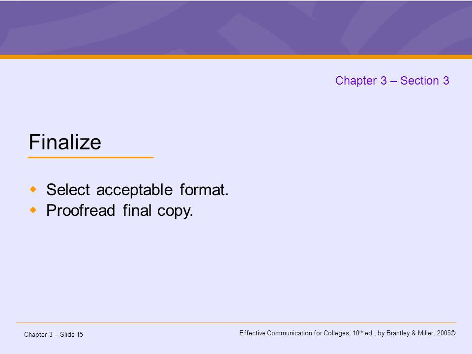Chapter 3 – Slide 15 Effective Communication for Colleges, 10 th ed., by Brantley & Miller, 2005© Chapter 3 – Section 3 Finalize  Select acceptable format.