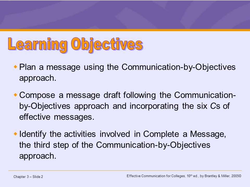 Chapter 3 – Slide 3 Effective Communication for Colleges, 10 th ed., by Brantley & Miller, 2005© The Communication-by-Objectives (CBO) approach is a step-by-step, whole-into-parts method.