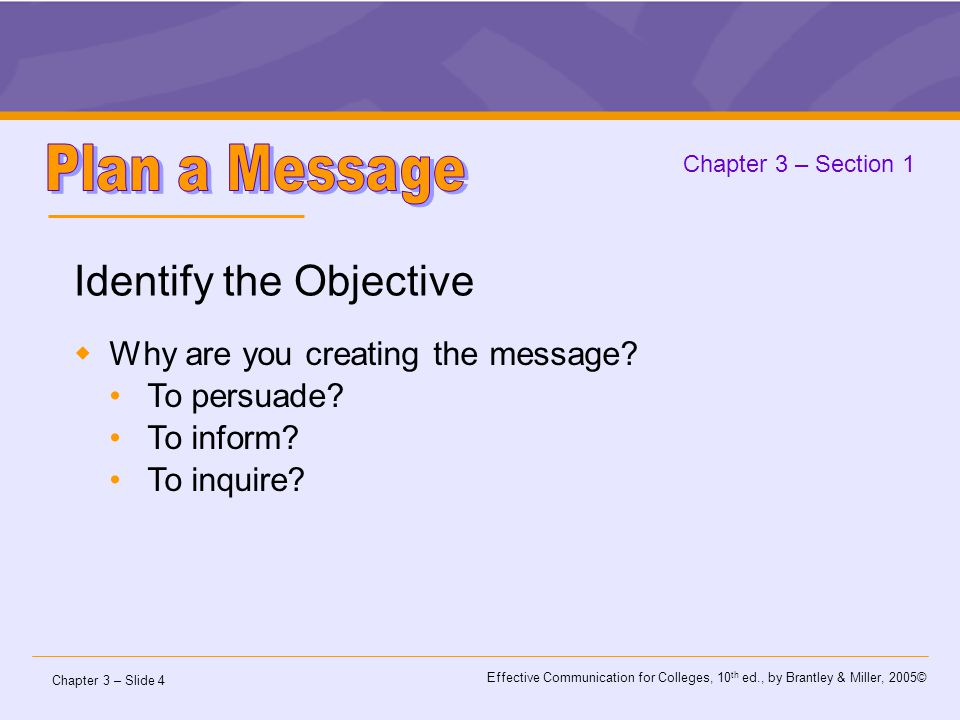 Chapter 3 – Slide 4 Effective Communication for Colleges, 10 th ed., by Brantley & Miller, 2005© Chapter 3 – Section 1 Identify the Objective  Why are you creating the message.