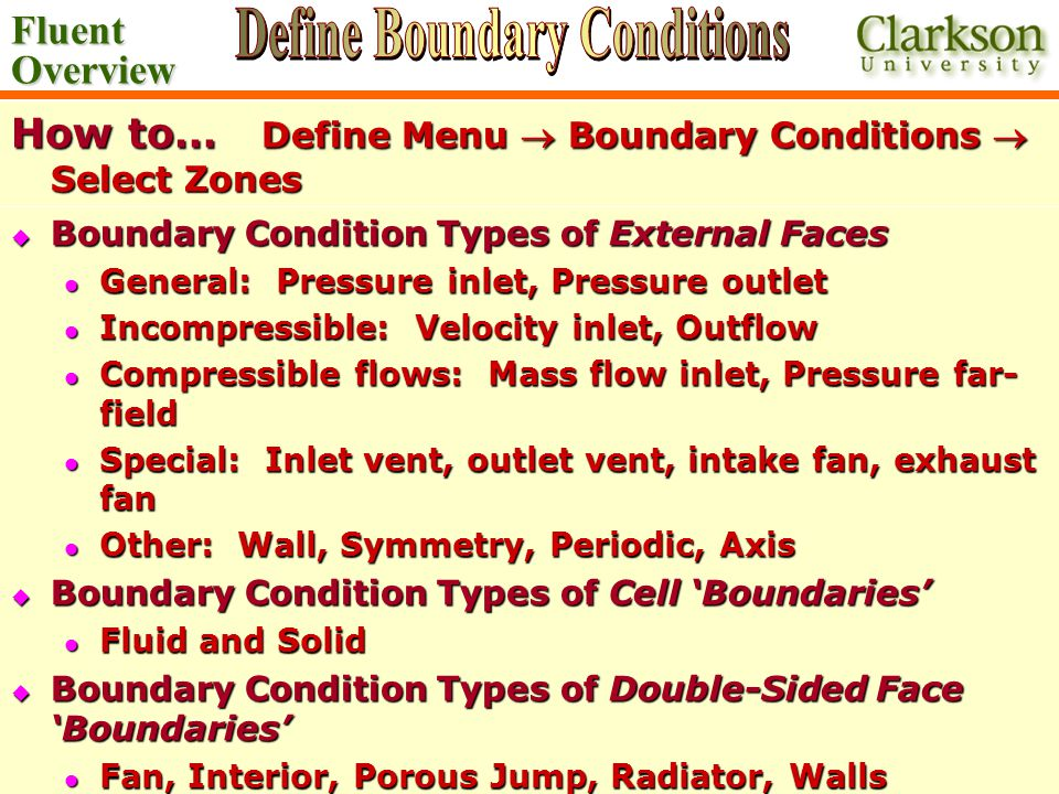 Fluent Overview Ahmadi/Nazridoust ME 437/537/637 How to… Define Menu  Boundary Conditions  Select Zones  Boundary Condition Types of External Faces General: Pressure inlet, Pressure outlet General: Pressure inlet, Pressure outlet Incompressible: Velocity inlet, Outflow Incompressible: Velocity inlet, Outflow Compressible flows: Mass flow inlet, Pressure far- field Compressible flows: Mass flow inlet, Pressure far- field Special: Inlet vent, outlet vent, intake fan, exhaust fan Special: Inlet vent, outlet vent, intake fan, exhaust fan Other: Wall, Symmetry, Periodic, Axis Other: Wall, Symmetry, Periodic, Axis  Boundary Condition Types of Cell 'Boundaries' Fluid and Solid Fluid and Solid  Boundary Condition Types of Double-Sided Face 'Boundaries' Fan, Interior, Porous Jump, Radiator, Walls Fan, Interior, Porous Jump, Radiator, Walls