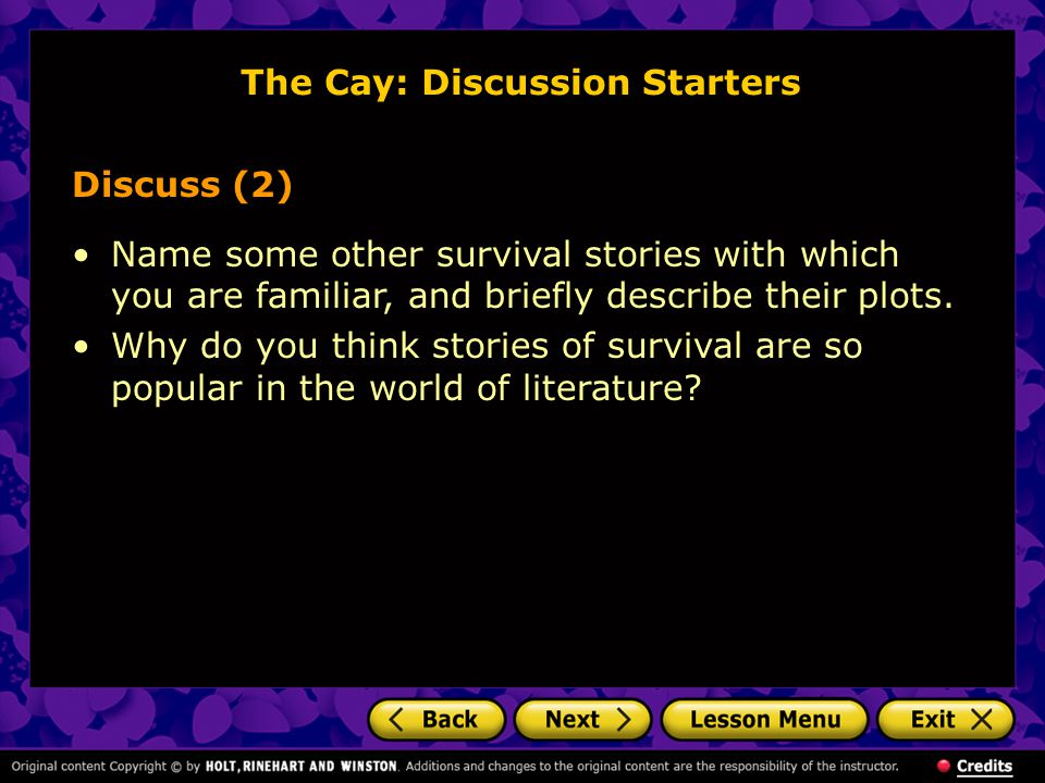 The Cay: Discussion Starters Discuss (2) Name some other survival stories with which you are familiar, and briefly describe their plots.