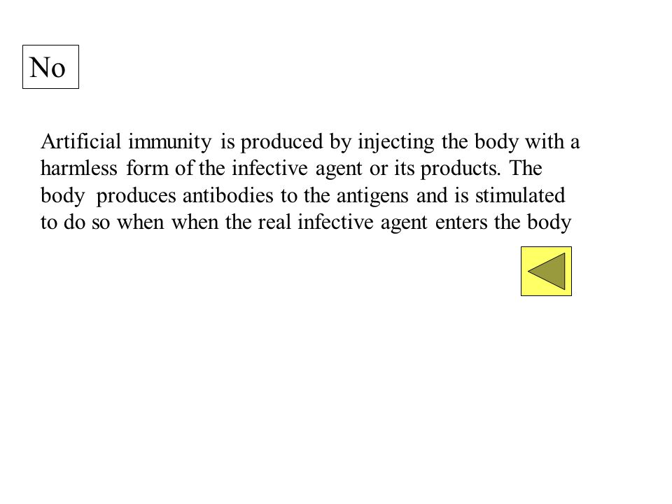 No Artificial immunity is produced by injecting the body with a harmless form of the infective agent or its products.