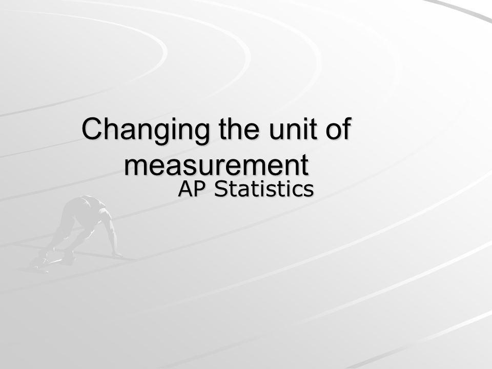 Changing the unit of measurement AP Statistics