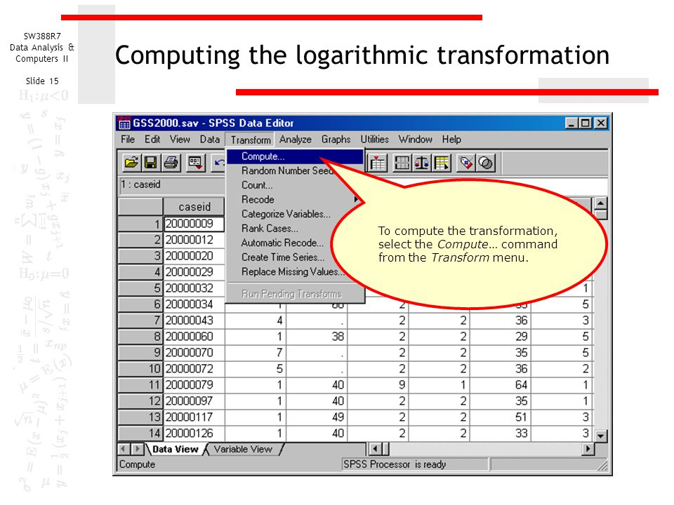 SW388R7 Data Analysis & Computers II Slide 15 Computing the logarithmic transformation To compute the transformation, select the Compute… command from
