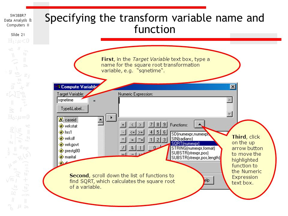 SW388R7 Data Analysis & Computers II Slide 21 Specifying the transform variable name and function First, in the Target Variable text box, type a name