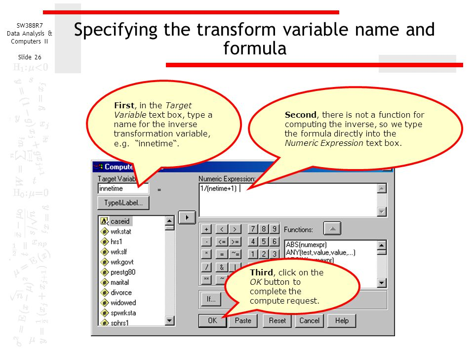 SW388R7 Data Analysis & Computers II Slide 26 Specifying the transform variable name and formula First, in the Target Variable text box, type a name f