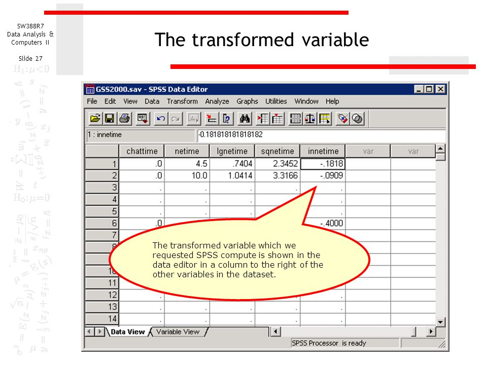 SW388R7 Data Analysis & Computers II Slide 27 The transformed variable The transformed variable which we requested SPSS compute is shown in the data e