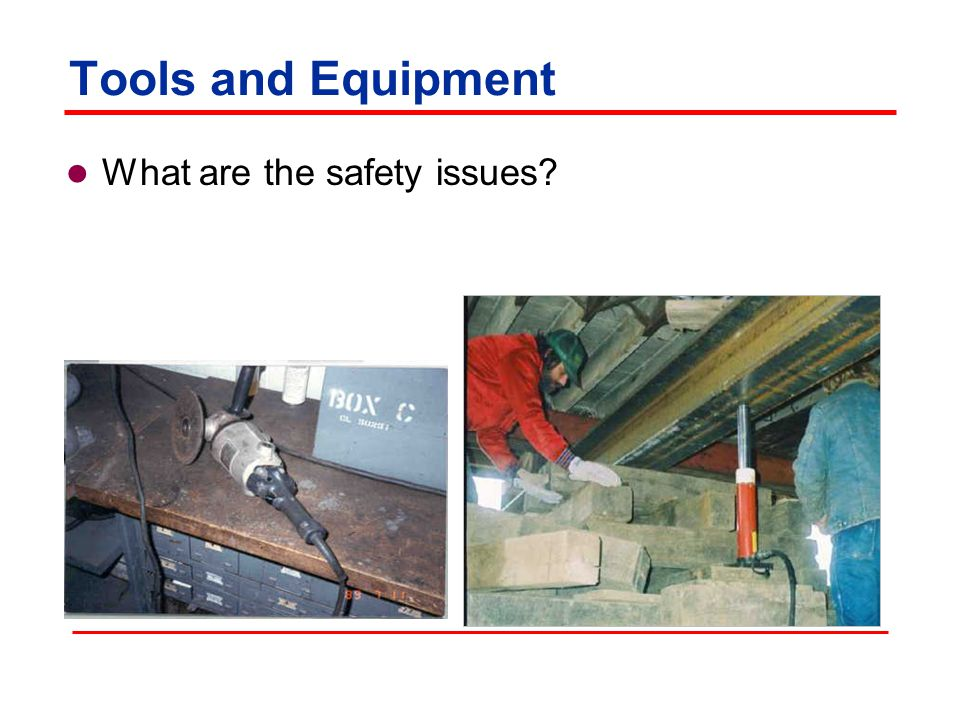 Tools and Equipment Safety issues:  Improper work procedures  Use of defective equipment