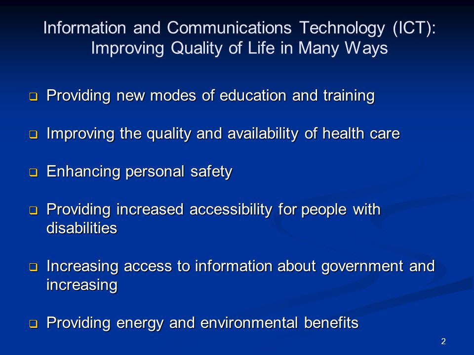 2 Information and Communications Technology (ICT): Improving Quality of Life in Many Ways  Providing new modes of education and training  Improving the quality and availability of health care  Enhancing personal safety  Providing increased accessibility for people with disabilities  Increasing access to information about government and increasing  Providing energy and environmental benefits