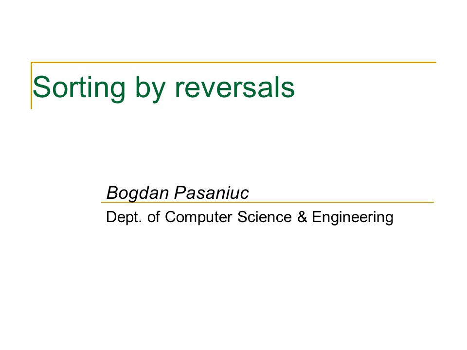 Sorting by reversals Bogdan Pasaniuc Dept. of Computer Science & Engineering
