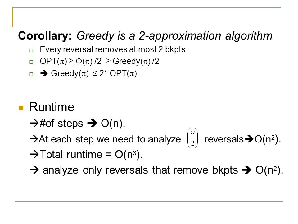 Corollary: Greedy is a 2-approximation algorithm  Every reversal removes at most 2 bkpts  OPT(  ) ≥ Ф(  ) /2 ≥ Greedy(  ) /2   Greedy(  ) ≤ 2* OPT(  ).