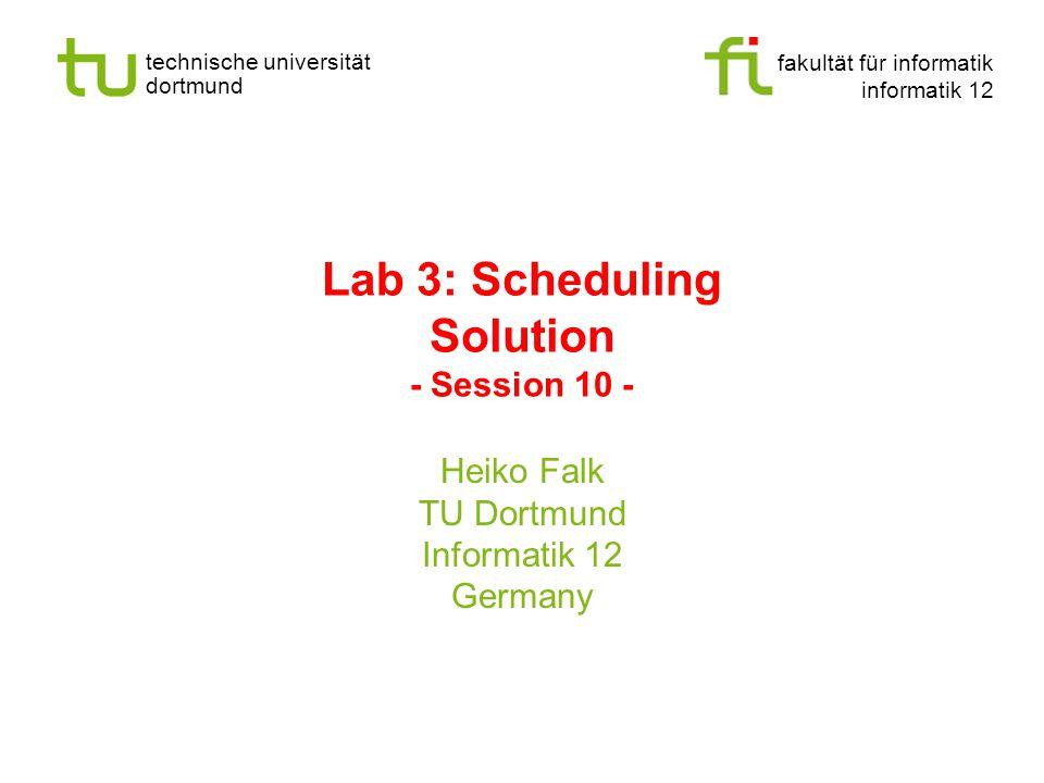 fakultät für informatik informatik 12 technische universität dortmund Lab 3: Scheduling Solution - Session 10 - Heiko Falk TU Dortmund Informatik 12 Germany