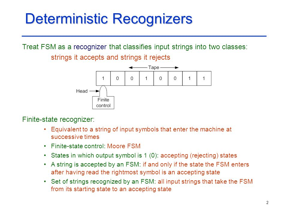 2 Deterministic Recognizers Treat FSM as a recognizer that classifies input strings into two classes: strings it accepts and strings it rejects Finite