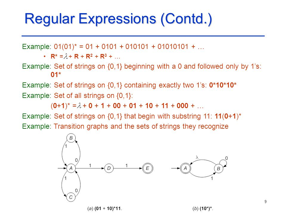 9 Regular Expressions (Contd.) Example: 01(01)* = 01 + 0101 + 010101 + 01010101 + … R* = + R + R 2 + R 3 + … Example: Set of strings on {0,1} beginnin