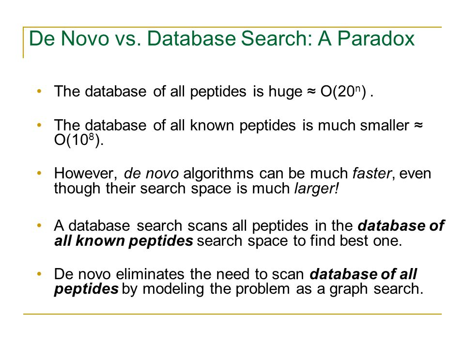 De Novo vs. Database Search: A Paradox The database of all peptides is huge ≈ O(20 n ).