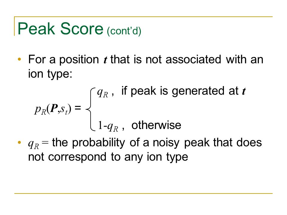 Peak Score (cont'd) For a position t that is not associated with an ion type: q R, if peak is generated at t p R (P,s t ) = 1-q R, otherwise q R = the probability of a noisy peak that does not correspond to any ion type