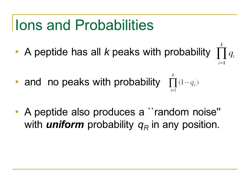 Ions and Probabilities A peptide has all k peaks with probability and no peaks with probability A peptide also produces a ``random noise with uniform probability q R in any position.