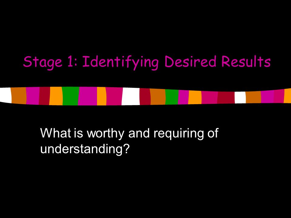 Stage 1: Identifying Desired Results What is worthy and requiring of understanding?