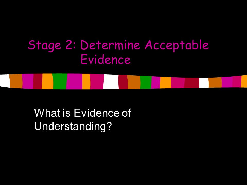 Stage 2: Determine Acceptable Evidence What is Evidence of Understanding?