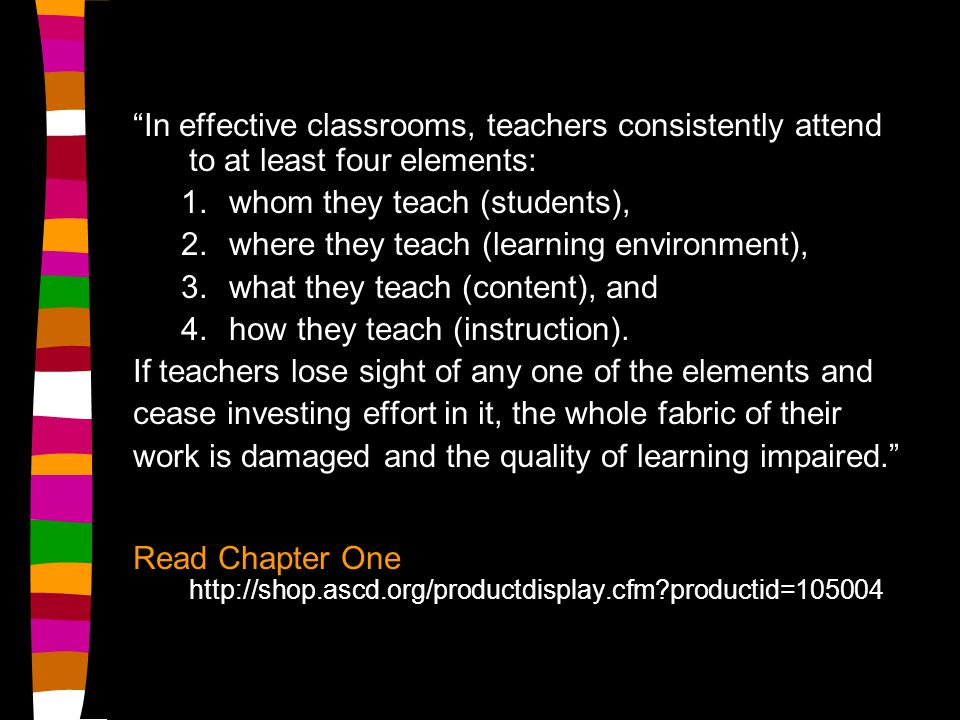 In effective classrooms, teachers consistently attend to at least four elements: 1.whom they teach (students), 2.where they teach (learning environment), 3.what they teach (content), and 4.how they teach (instruction).