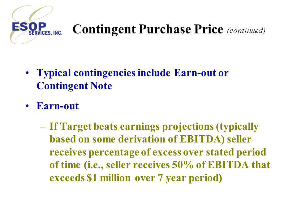 Contingent Purchase Price (continued) Typical contingencies include Earn-out or Contingent Note Earn-out –If Target beats earnings projections (typically based on some derivation of EBITDA) seller receives percentage of excess over stated period of time (i.e., seller receives 50% of EBITDA that exceeds $1 million over 7 year period)