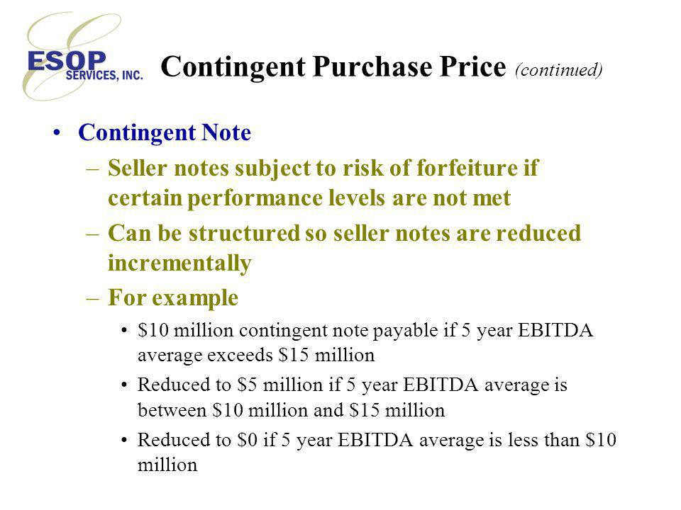 Contingent Purchase Price (continued) Contingent Note –Seller notes subject to risk of forfeiture if certain performance levels are not met –Can be structured so seller notes are reduced incrementally –For example $10 million contingent note payable if 5 year EBITDA average exceeds $15 million Reduced to $5 million if 5 year EBITDA average is between $10 million and $15 million Reduced to $0 if 5 year EBITDA average is less than $10 million