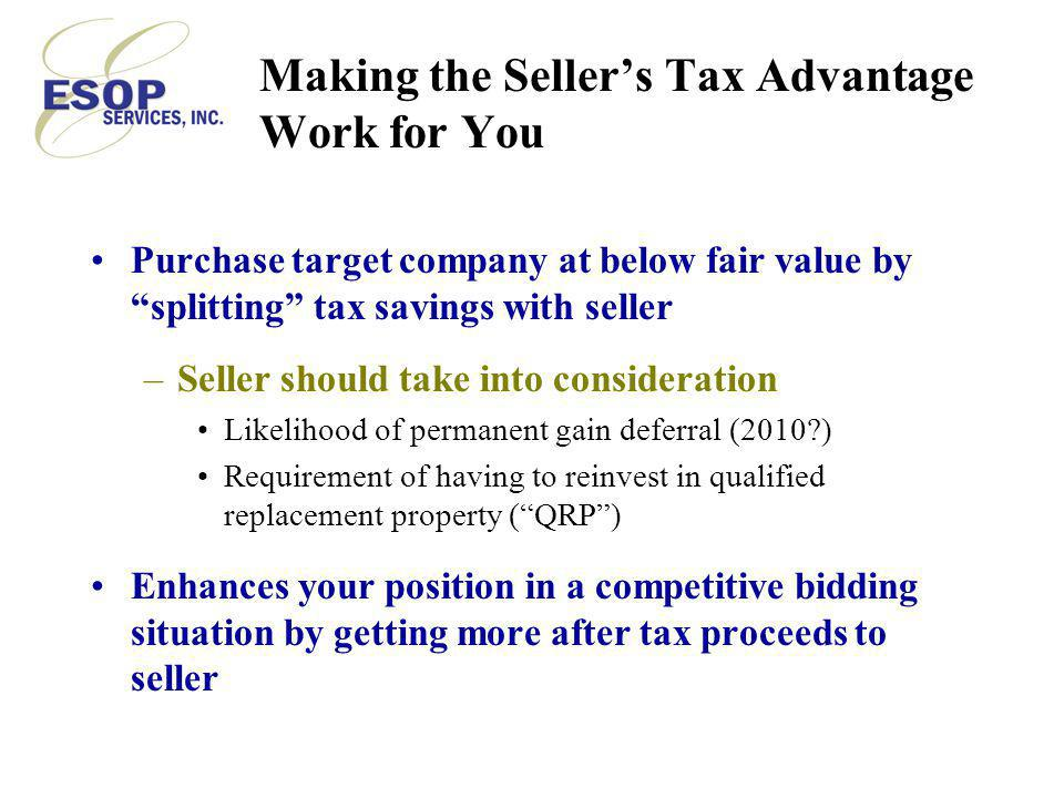 Making the Seller's Tax Advantage Work for You Purchase target company at below fair value by splitting tax savings with seller –Seller should take into consideration Likelihood of permanent gain deferral (2010 ) Requirement of having to reinvest in qualified replacement property ( QRP ) Enhances your position in a competitive bidding situation by getting more after tax proceeds to seller