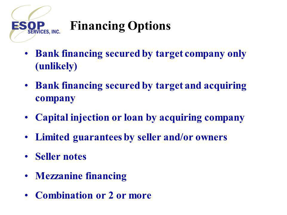 Financing Options Bank financing secured by target company only (unlikely) Bank financing secured by target and acquiring company Capital injection or loan by acquiring company Limited guarantees by seller and/or owners Seller notes Mezzanine financing Combination or 2 or more