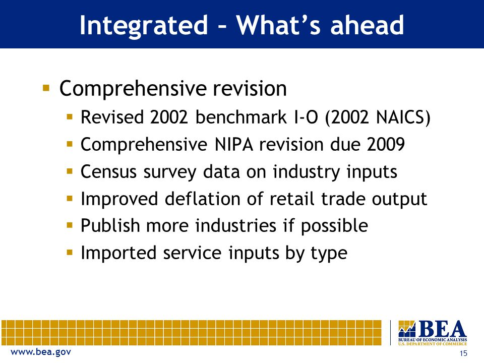 15 Integrated – What's ahead  Comprehensive revision  Revised 2002 benchmark I-O (2002 NAICS)  Comprehensive NIPA revision due 2009  Census survey data on industry inputs  Improved deflation of retail trade output  Publish more industries if possible  Imported service inputs by type