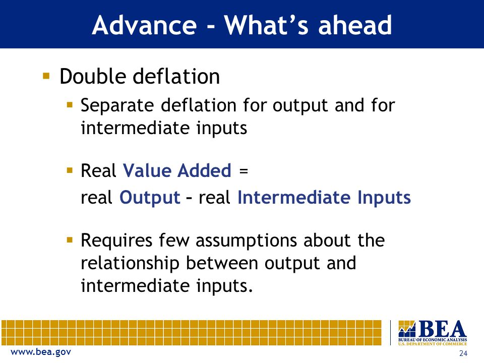 24 Advance - What's ahead  Double deflation  Separate deflation for output and for intermediate inputs  Real Value Added = real Output – real Intermediate Inputs  Requires few assumptions about the relationship between output and intermediate inputs.