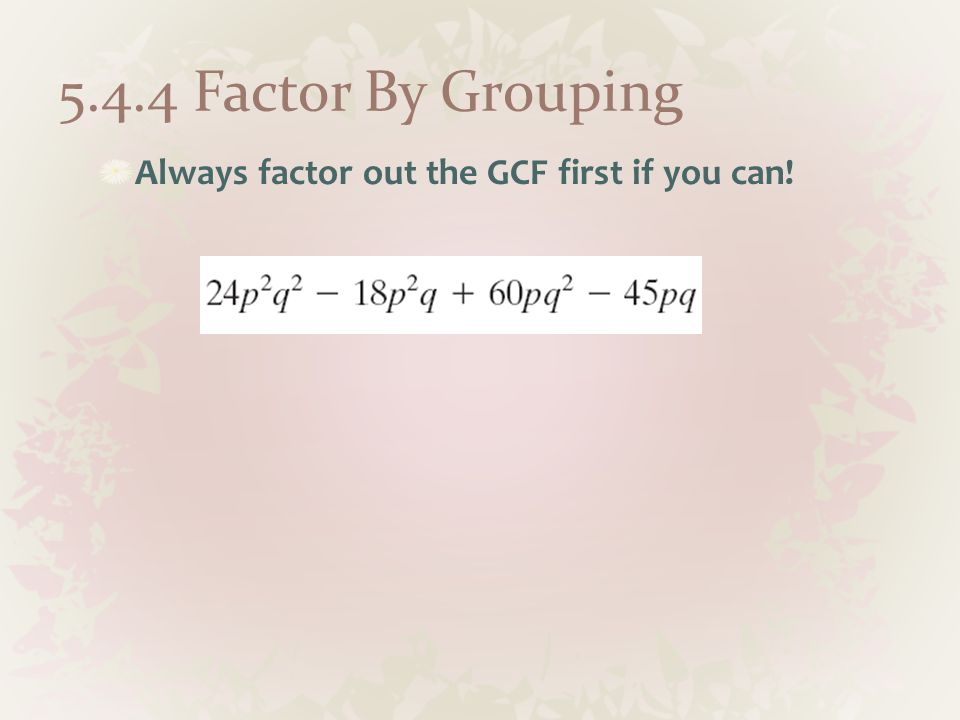 Always factor out the GCF first if you can!