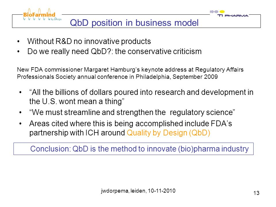 jwdorpema, leiden, 10-11-2010 13 QbD position in business model Without R&D no innovative products Do we really need QbD?: the conservative criticism All the billions of dollars poured into research and development in the U.S.