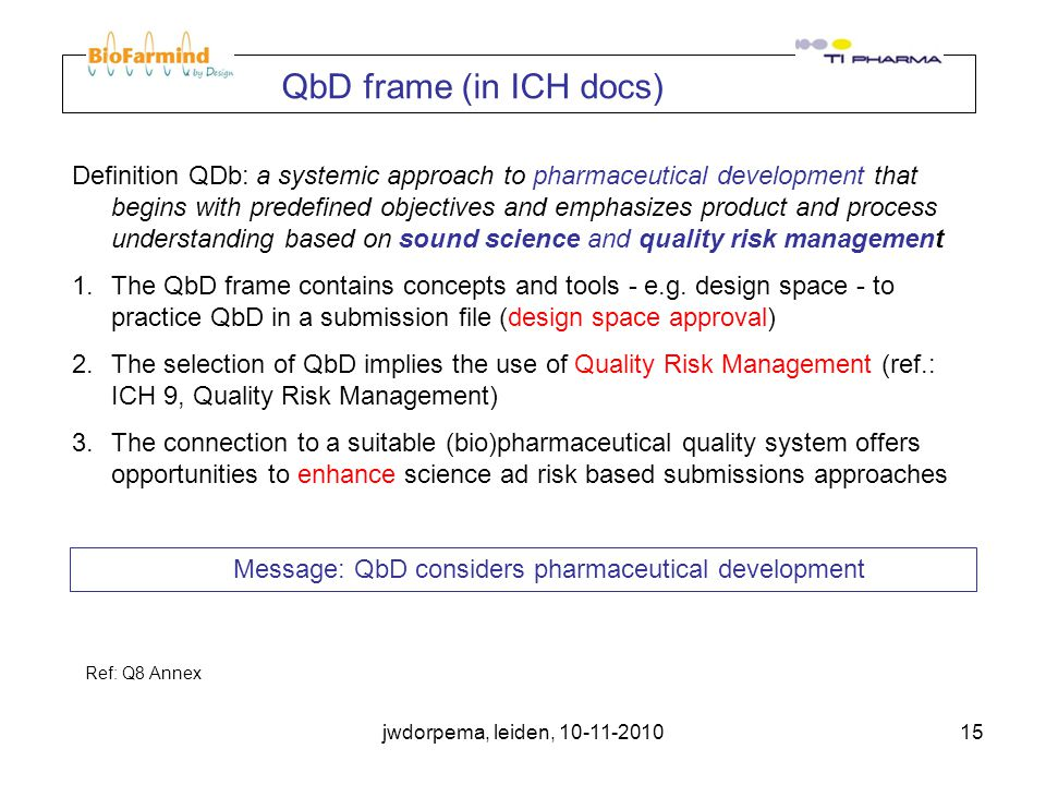 jwdorpema, leiden, 10-11-201015 QbD frame (in ICH docs) Definition QDb: a systemic approach to pharmaceutical development that begins with predefined objectives and emphasizes product and process understanding based on sound science and quality risk management 1.The QbD frame contains concepts and tools - e.g.