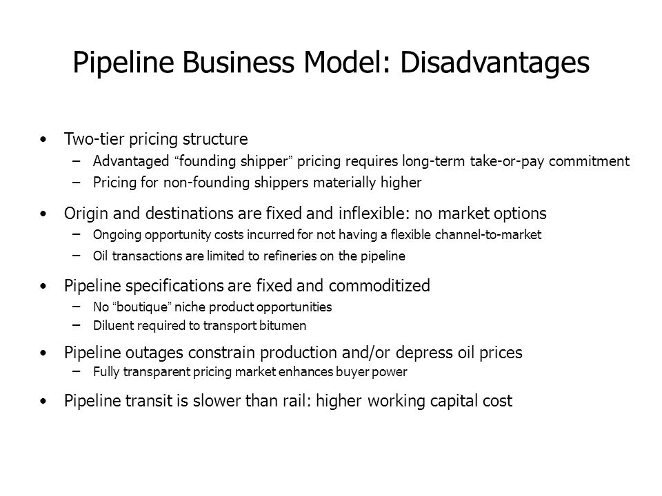 Pipeline Business Model: Disadvantages Two-tier pricing structure –Advantaged founding shipper pricing requires long-term take-or-pay commitment –Pricing for non-founding shippers materially higher Origin and destinations are fixed and inflexible: no market options – Ongoing opportunity costs incurred for not having a flexible channel-to-market – Oil transactions are limited to refineries on the pipeline Pipeline specifications are fixed and commoditized – No boutique niche product opportunities – Diluent required to transport bitumen Pipeline outages constrain production and/or depress oil prices – Fully transparent pricing market enhances buyer power Pipeline transit is slower than rail: higher working capital cost