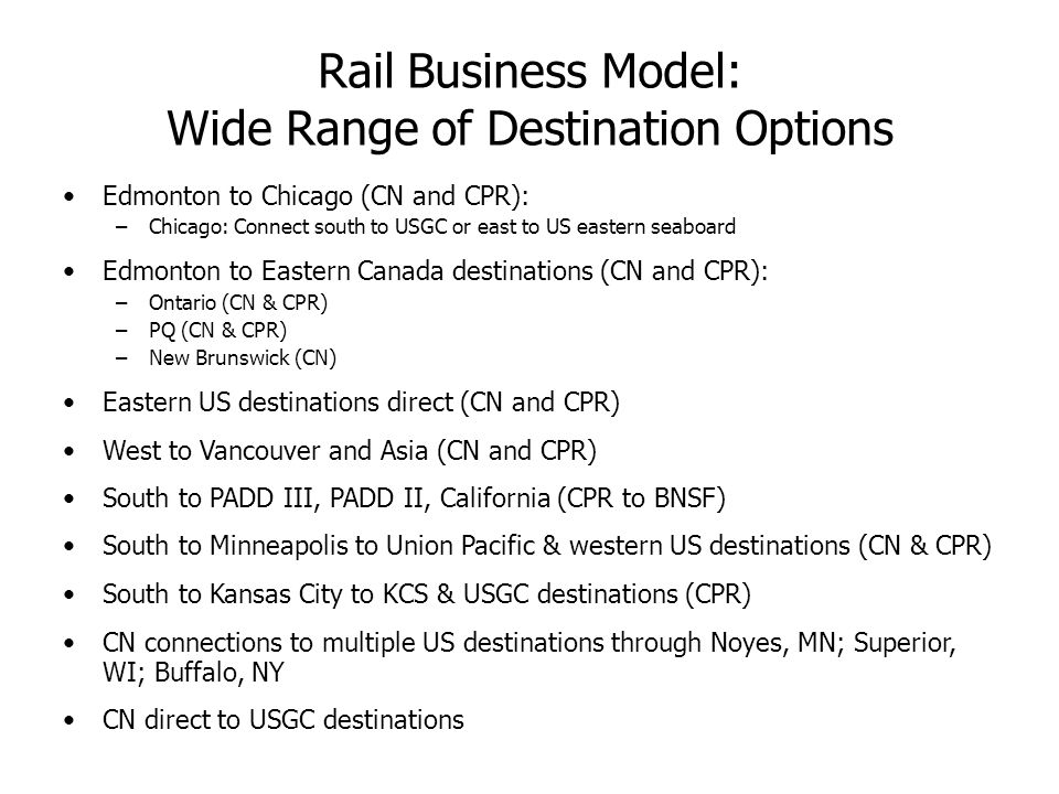 Rail Business Model: Wide Range of Destination Options Edmonton to Chicago (CN and CPR): –Chicago: Connect south to USGC or east to US eastern seaboard Edmonton to Eastern Canada destinations (CN and CPR): –Ontario (CN & CPR) –PQ (CN & CPR) –New Brunswick (CN) Eastern US destinations direct (CN and CPR) West to Vancouver and Asia (CN and CPR) South to PADD III, PADD II, California (CPR to BNSF) South to Minneapolis to Union Pacific & western US destinations (CN & CPR) South to Kansas City to KCS & USGC destinations (CPR) CN connections to multiple US destinations through Noyes, MN; Superior, WI; Buffalo, NY CN direct to USGC destinations